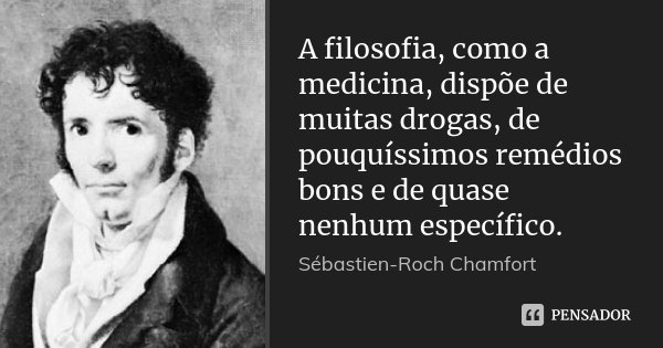 A filosofia, como a medicina, dispõe de muitas drogas, de pouquíssimos remédios bons e de quase nenhum específico.... Frase de Sébastien-Roch Chamfort.
