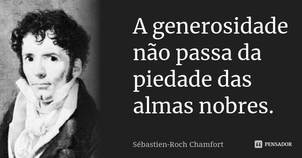A generosidade não passa da piedade das almas nobres.... Frase de Sébastien-Roch Chamfort.