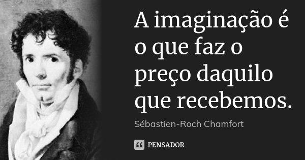 A imaginação é o que faz o preço daquilo que recebemos.... Frase de Sébastien-Roch Chamfort.