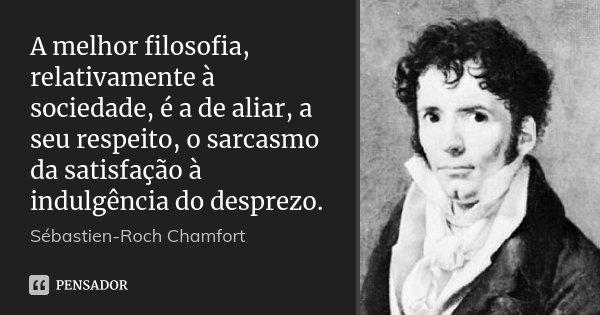 A melhor filosofia, relativamente à sociedade, é a de aliar, a seu respeito, o sarcasmo da satisfação à indulgência do desprezo.... Frase de Sébastien-Roch Chamfort.