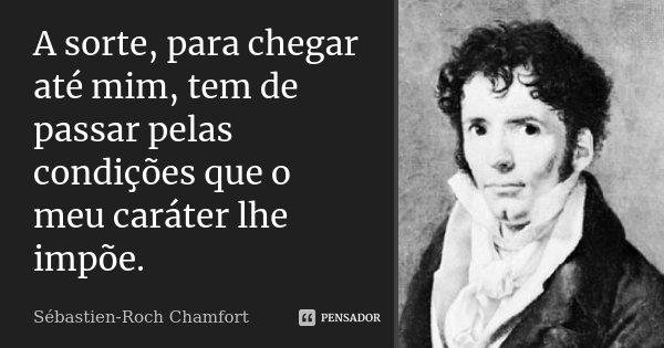 A sorte, para chegar até mim tem de passar pelas condições que o meu carácter lhe impõe.... Frase de Sébastien-Roch Chamfort.
