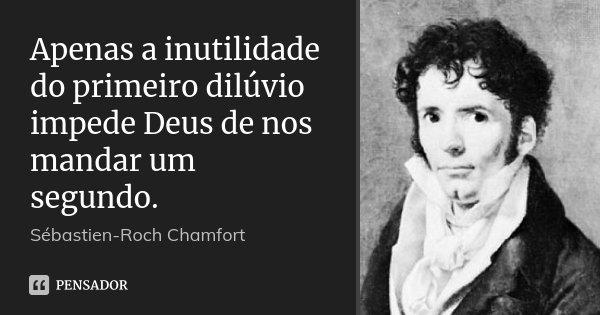 Apenas a inutilidade do primeiro dilúvio impede Deus de nos mandar um segundo.... Frase de Sébastien-Roch Chamfort.