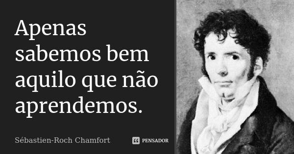 Apenas sabemos bem aquilo que não aprendemos.... Frase de Sébastien-Roch Chamfort.