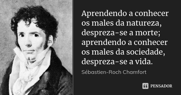 Aprendendo a conhecer os males da natureza, despreza-se a morte; aprendendo a conhecer os males da sociedade, despreza-se a vida.... Frase de Sébastien-Roch Chamfort.
