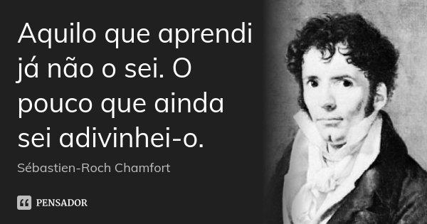 Aquilo que aprendi já não o sei. O pouco que ainda sei adivinhei-o.... Frase de Sébastien-Roch Chamfort.