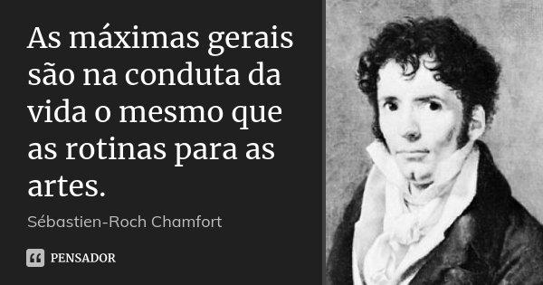 As máximas gerais são na conduta da vida o mesmo que as rotinas para as artes.... Frase de Sébastien-Roch Chamfort.