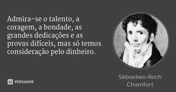 Admira-se o talento, a coragem, a bondade, as grandes dedicações e as provas difíceis, mas só temos consideração pelo dinheiro.... Frase de Sébastien-Roch Chamfort.
