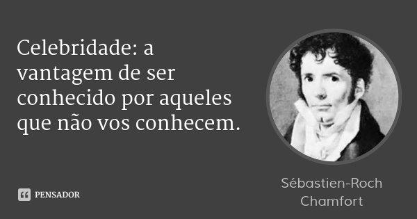 Celebridade: a vantagem de ser conhecido por aqueles que não vos conhecem.... Frase de Sébastien-Roch Chamfort.
