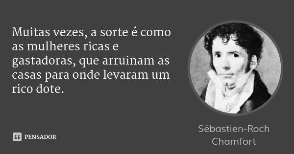 Muitas vezes, a sorte é como as mulheres ricas e gastadoras, que arruinam as casas para onde levaram um rico dote.... Frase de Sébastien-Roch Chamfort.