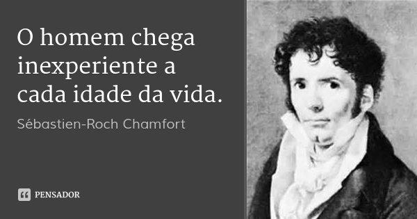 O homem chega inexperiente a cada idade da vida.... Frase de Sébastien-Roch Chamfort.