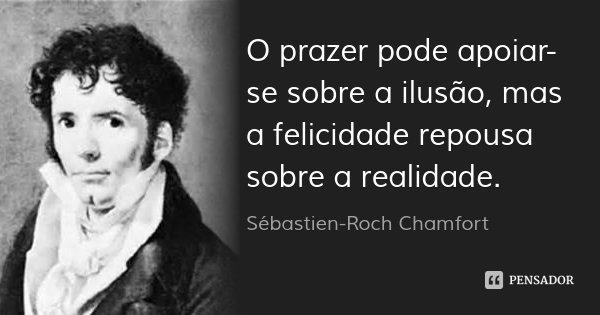 O prazer pode apoiar-se sobre a ilusão, mas a felicidade repousa sobre a realidade.... Frase de Sébastien-Roch Chamfort.