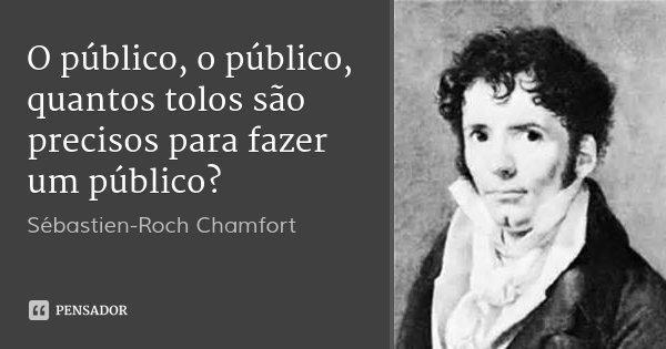 O público, o público, quantos tolos são precisos para fazer um público?... Frase de Sébastien-Roch Chamfort.