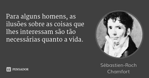 Para alguns homens, as ilusões sobre as coisas que lhes interessam são tão necessárias quanto a vida.... Frase de Sébastien-Roch Chamfort.