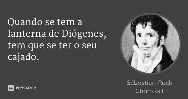 Quando se tem a lanterna de Diógenes, tem que se ter o seu cajado.... Frase de Sébastien-Roch Chamfort.