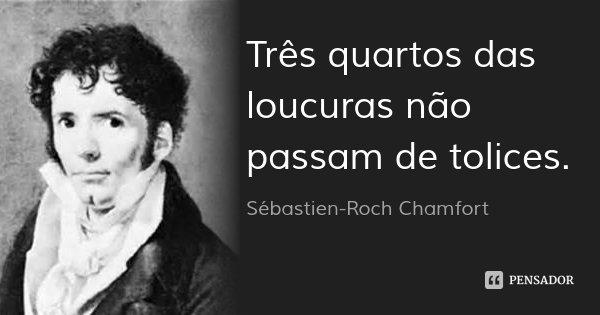 Três quartos das loucuras não passam de tolices.... Frase de Sébastien-Roch Chamfort.