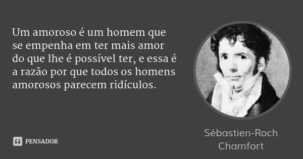 Um amoroso é um homem que se empenha em ter mais amor do que lhe é possível ter, e essa é a razão por que todos os homens amorosos parecem ridículos.... Frase de Sébastien-Roch Chamfort.