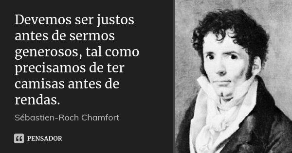 Devemos ser justos antes de sermos generosos, tal como precisamos de ter camisas antes de rendas.... Frase de Sébastien-Roch Chamfort.