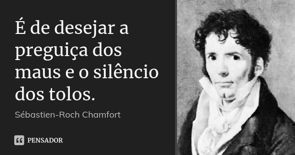 É de desejar a preguiça dos maus e o silêncio dos tolos.... Frase de Sébastien-Roch Chamfort.
