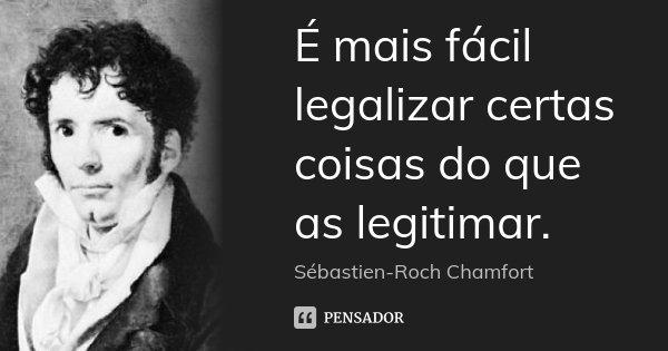 É mais fácil legalizar certas coisas do que as legitimar.... Frase de Sébastien-Roch Chamfort.