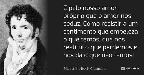 É pelo nosso amor-próprio que o amor nos seduz. Como resistir a um sentimento que embeleza o que temos, que nos restitui o que perdemos e nos dá o que não temos... Frase de Sébastien-Roch Chamfort.