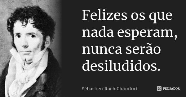 Felizes os que nada esperam, nunca serão desiludidos.... Frase de Sébastien-Roch Chamfort.