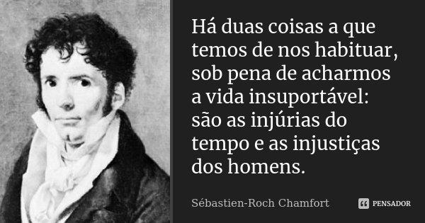 Há duas coisas a que temos de nos habituar, sob pena de acharmos a vida insuportável: são as injúrias do tempo e as injustiças dos homens.... Frase de Sébastien-Roch Chamfort.