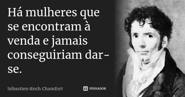 Há mulheres que se encontram à venda e jamais conseguiriam dar-se.... Frase de Sébastien-Roch Chamfort.