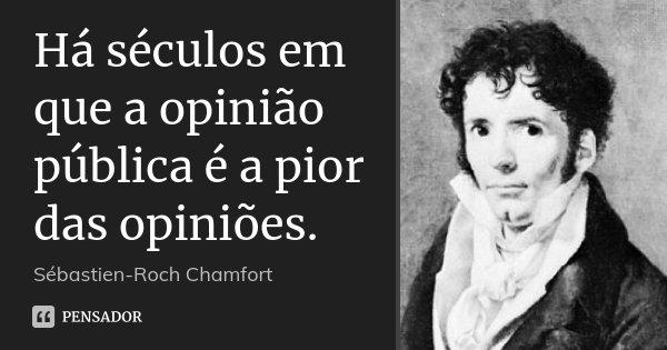 Há séculos em que a opinião pública é a pior das opiniões.... Frase de Sébastien-Roch Chamfort.