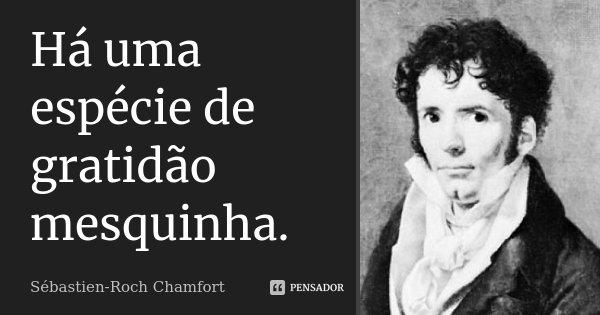 Há uma espécie de gratidão mesquinha.... Frase de Sébastien-Roch Chamfort.