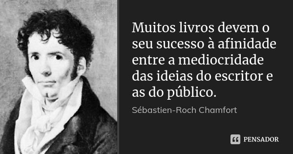 Muitos livros devem o seu sucesso à afinidade entre a mediocridade das ideias do escritor e as do público.... Frase de Sébastien-Roch Chamfort.