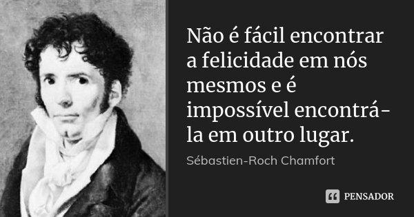 Não é fácil encontrar a felicidade em nós mesmos e é impossível encontrá-la em outro lugar.... Frase de Sébastien-Roch Chamfort.