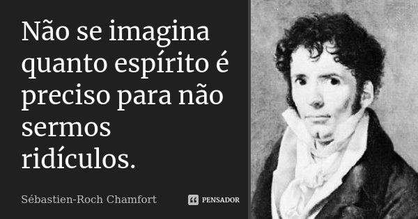 Não se imagina quanto espírito é preciso para não sermos ridículos.... Frase de Sébastien-Roch Chamfort.