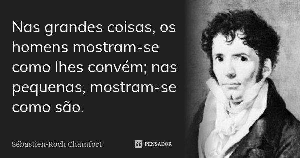 Nas grandes coisas, os homens mostram-se como lhes convém; nas pequenas, mostram-se como são.... Frase de Sébastien-Roch Chamfort.
