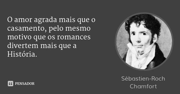 O amor agrada mais que o casamento, pelo mesmo motivo que os romances divertem mais que a História.... Frase de Sébastien-Roch Chamfort.