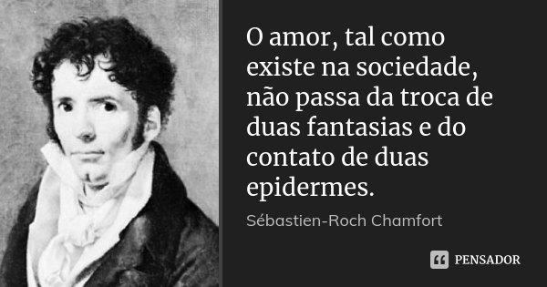 O amor, tal como existe na sociedade, não passa da troca de duas fantasias e do contato de duas epidermes.... Frase de Sébastien-Roch Chamfort.