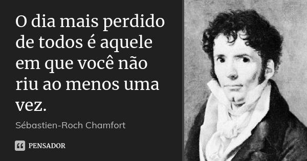 O dia mais perdido de todos é aquele em que você não riu ao menos uma vez.... Frase de Sébastien-Roch Chamfort.