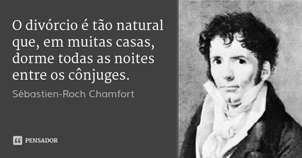 O divórcio é tão natural que, em muitas casas, dorme todas as noites entre os cônjuges.... Frase de Sébastien-Roch Chamfort.