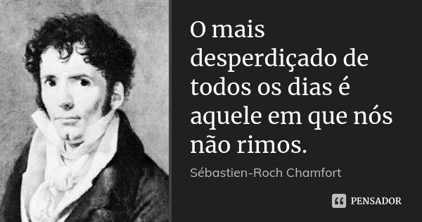 O mais desperdiçado de todos os dias é aquele em que nós não rimos.... Frase de Sébastien-Roch Chamfort.