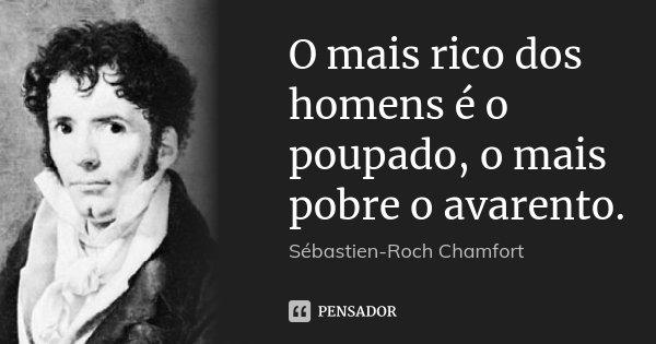 O mais rico dos homens é o poupado, o mais pobre o avarento.... Frase de Sébastien-Roch Chamfort.