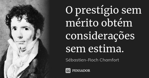 O prestígio sem mérito obtém considerações sem estima.... Frase de Sébastien-Roch Chamfort.
