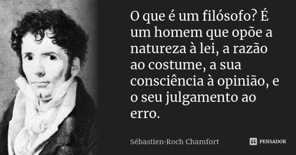 O que é um filósofo? É um homem que opõe a natureza à lei, a razão ao costume, a sua consciência à opinião, e o seu julgamento ao erro.... Frase de Sébastien-Roch Chamfort.