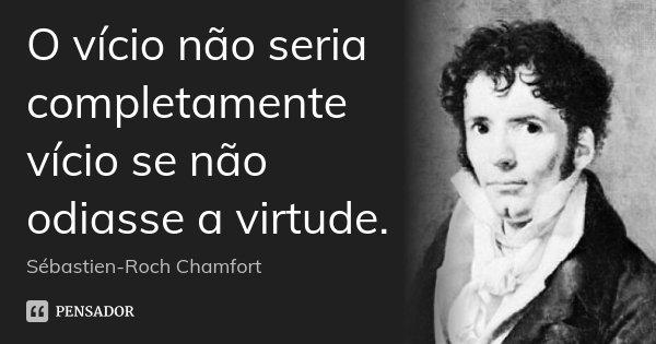 O vício não seria completamente vício se não odiasse a virtude.... Frase de Sébastien-Roch Chamfort.