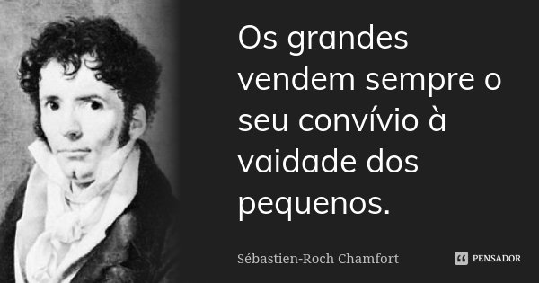 Os grandes vendem sempre o seu convívio à vaidade dos pequenos.... Frase de Sébastien-Roch Chamfort.