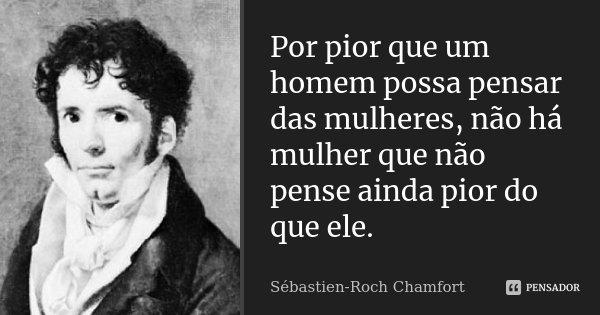 Por pior que um homem possa pensar das mulheres, não há mulher que não pense ainda pior do que ele.... Frase de Sébastien-Roch Chamfort.