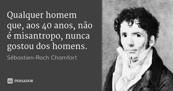 Qualquer homem que, aos 40 anos, não é misantropo, nunca gostou dos homens.... Frase de Sébastien-Roch Chamfort.