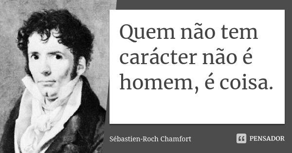 Quem não tem carácter não é homem, é coisa.... Frase de Sébastien-Roch Chamfort.