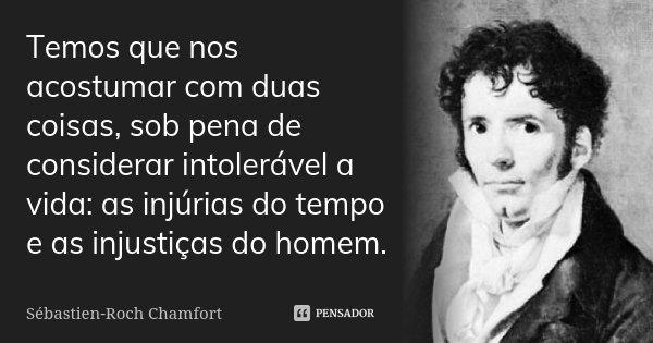 Temos que nos acostumar com duas coisas, sob pena de considerar intolerável a vida: as injúrias do tempo e as injustiças do homem.... Frase de Sébastien-Roch Chamfort.