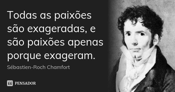 Todas as paixões são exageradas, e são paixões apenas porque exageram.... Frase de Sébastien-Roch Chamfort.