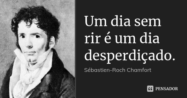 Um dia sem rir é um dia desperdiçado.... Frase de Sébastien-Roch Chamfort.