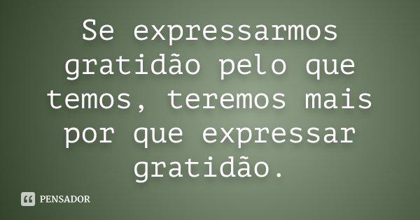 Se expressarmos gratidão pelo que temos, teremos mais por que expressar gratidão.... Frase de Desconhecido.